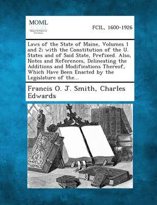 Laws of the State of Maine, Volumes 1 and 2; With the Constitution of the U. States and of Said State, Prefixed. Also, Notes and References, Delineati (Paperback)