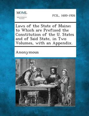Laws of the State of Maine; To Which Are Prefixed the Constitution of the U. States and of Said State, in Two Volumes, with an Appendix. (Paperback)