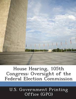 House Hearing, 105th Congress: Oversight of the Federal Election Commission (Paperback)