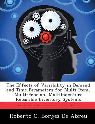 The Effects of Variability in Demand and Time Parameters for Multi-Item, Multi-Echelon, Multiindenture Reparable Inventory Systems (Paperback)
