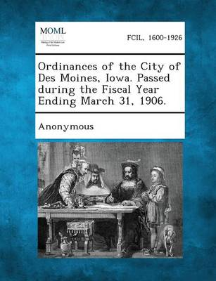 Ordinances of the City of Des Moines, Iowa. Passed During the Fiscal Year Ending March 31, 1906. (Paperback)