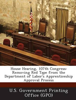 House Hearing, 107th Congress: Removing Red Tape from the Department of Labor's Apprenticeship Approval Process (Paperback)