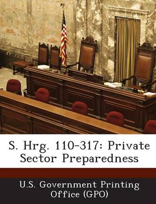 S. Hrg. 110-317: Private Sector Preparedness (Paperback)
