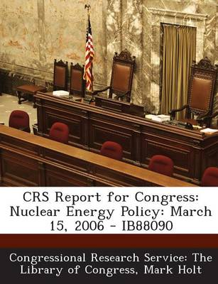 Crs Report for Congress: Nuclear Energy Policy: March 15, 2006 - Ib88090 (Paperback)