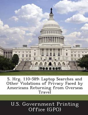 S. Hrg. 110-589: Laptop Searches and Other Violations of Privacy Faced by Americans Returning from Overseas Travel (Paperback)