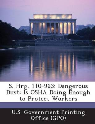S. Hrg. 110-963: Dangerous Dust: Is OSHA Doing Enough to Protect Workers (Paperback)