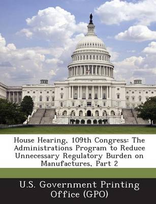 House Hearing, 109th Congress: The Administrations Program to Reduce Unnecessary Regulatory Burden on Manufactures, Part 2 (Paperback)
