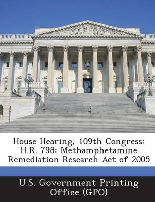 House Hearing, 109th Congress: H.R. 798: Methamphetamine Remediation Research Act of 2005 (Paperback)