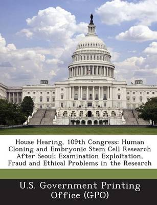 House Hearing, 109th Congress: Human Cloning and Embryonic Stem Cell Research After Seoul: Examination Exploitation, Fraud and Ethical Problems in the Research (Paperback)