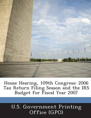 House Hearing, 109th Congress: 2006 Tax Return Filing Season and the IRS Budget for Fiscal Year 2007 (Paperback)