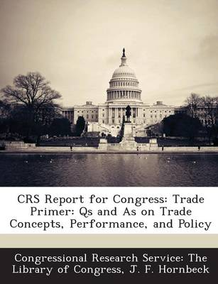 Crs Report for Congress: Trade Primer: QS and as on Trade Concepts, Performance, and Policy (Paperback)