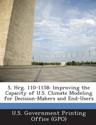 S. Hrg. 110-1158: Improving the Capacity of U.S. Climate Modeling for Decision-Makers and End-Users (Paperback)