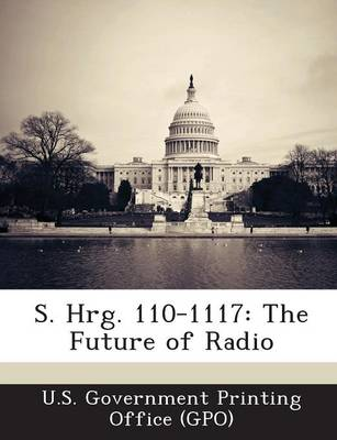 S. Hrg. 110-1117: The Future of Radio (Paperback)