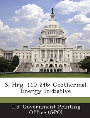 S. Hrg. 110-246: Geothermal Energy Initiative (Paperback)
