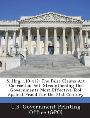 S. Hrg. 110-412: The False Claims ACT Correction ACT: Strengthening the Governments Most Effective Tool Against Fraud for the 21st Century (Paperback)
