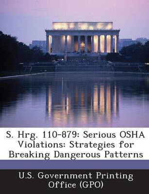 S. Hrg. 110-879: Serious OSHA Violations: Strategies for Breaking Dangerous Patterns (Paperback)