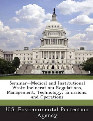 Seminar--Medical and Institutional Waste Incineration: Regulations, Management, Technology, Emissions, and Operations (Paperback)