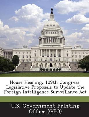 House Hearing, 109th Congress: Legislative Proposals to Update the Foreign Intelligence Surveillance ACT (Paperback)