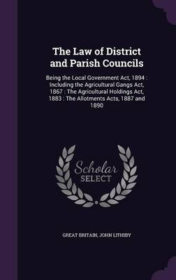 Cover The Law of District and Parish Councils: Being the Local Government ACT, 1894: Including the Agricultural Gangs ACT, 1867: The Agricultural Holdings ACT, 1883: The Allotments Acts, 1887 and 1890