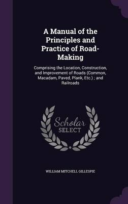 Cover A Manual of the Principles and Practice of Road-Making: Comprising the Location, Construction, and Improvement of Roads ; And Railroads (Hardback)