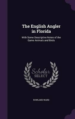 Cover The English Angler in Florida: With Some Descriptive Notes of the Game Animals and Birds