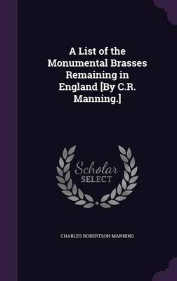 A List of the Monumental Brasses Remaining in England [By C.R. Manning.]