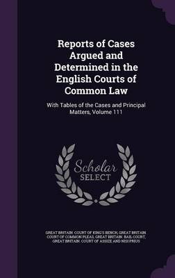 Cover Reports of Cases Argued and Determined in the English Courts of Common Law: With Tables of the Cases and Principal Matters, Volume 111