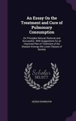 Cover An Essay on the Treatment and Cure of Pulmonary Consumption: On Principles Natural, Rational, and Successful; With Suggestions for an Improved Plan of Treatment of the Disease Amongs the Lower Classes of Society