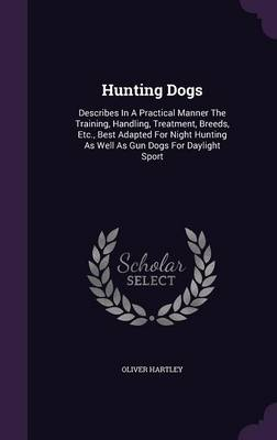 Cover Hunting Dogs: Describes in a Practical Manner the Training, Handling, Treatment, Breeds, Etc., Best Adapted for Night Hunting as Well as Gun Dogs for Daylight Sport