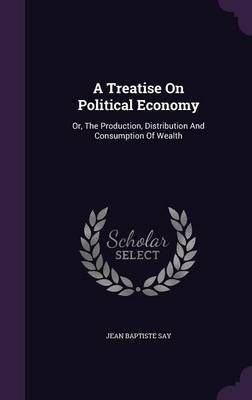 Cover A Treatise on Political Economy: Or, the Production, Distribution and Consumption of Wealth
