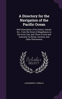Cover A Directory for the Navigation of the Pacific Ocean: With Description of Its Coasts, Islands, Etc., from the Strait of Magalhaens to the Arctic Sea, and Those of Asia and Australia; Its Winds, Currents, and Other Phenomena