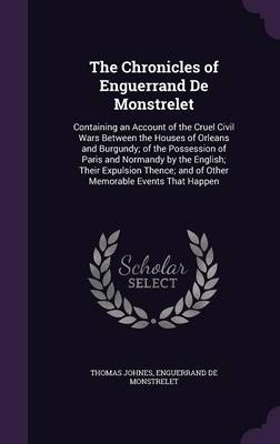 Cover The Chronicles of Enguerrand de Monstrelet: Containing an Account of the Cruel Civil Wars Between the Houses of Orleans and Burgundy; Of the Possession of Paris and Normandy by the English; Their Expulsion Thence; And of Other Memorable Events That Happen