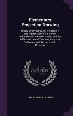 Cover Elementary Projection Drawing: Theory and Practice. for Preparatory and Higher Scientific Schools, Industrial and Normal Classes; And the Self-Instruction of Teachers, Inventors, Draftsmen, and Artisans. in Six Divisions