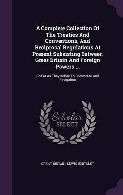 Cover A Complete Collection of the Treaties and Conventions, and Reciprocal Regulations at Present Subsisting Between Great Britain and Foreign Powers ...: So Far as They Relate to Commerce and Navigation