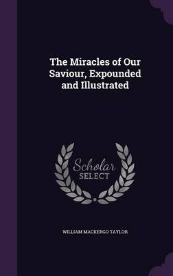 Cover The Miracles of Our Saviour, Expounded and Illustrated