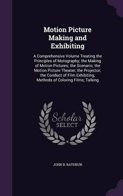 Cover Motion Picture Making and Exhibiting: A Comprehensive Volume Treating the Principles of Motography; The Making of Motion Pictures; The Scenario; The Motion Picture Theater; The Projector; The Conduct of Film Exhibiting; Methods of Coloring Films; Talking