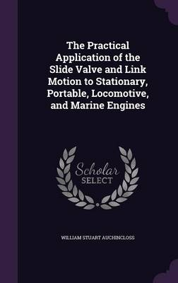 Cover The Practical Application of the Slide Valve and Link Motion to Stationary, Portable, Locomotive, and Marine Engines