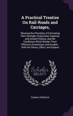 Cover A Practical Treatise on Rail-Roads and Carriages,: Showing the Principles of Estimating Their Strength, Proportions, Expense, and Annual Produce, and the Conditions Which Render Them Effective, Economical, and Durable: With the Theory, Effect, and Expens