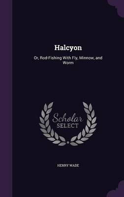Cover Halcyon: Or, Rod-Fishing with Fly, Minnow, and Worm
