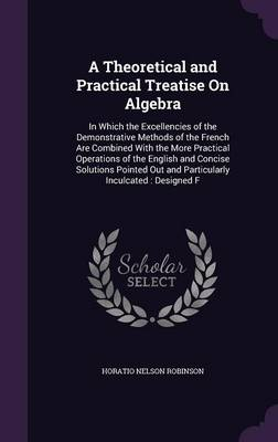 Cover A Theoretical and Practical Treatise on Algebra: In Which the Excellencies of the Demonstrative Methods of the French Are Combined with the More Practical Operations of the English and Concise Solutions Pointed Out and Particularly Inculcated: Designed F