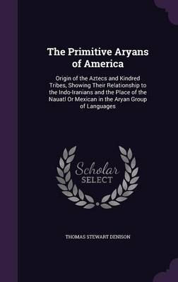 Cover The Primitive Aryans of America: Origin of the Aztecs and Kindred Tribes, Showing Their Relationship to the Indo-Iranians and the Place of the Nauatl or Mexican in the Aryan Group of Languages