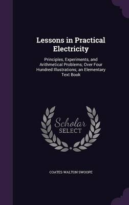 Cover Lessons in Practical Electricity: Principles, Experiments, and Arithmetical Problems; Over Four Hundred Illustrations; An Elementary Text Book