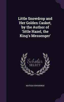 Cover Little Snowdrop and Her Golden Casket, by the Author of 'Little Hazel, the King's Messenger'