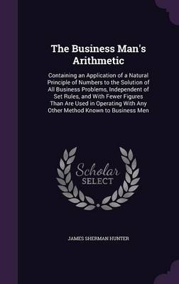Cover The Business Man's Arithmetic: Containing an Application of a Natural Principle of Numbers to the Solution of All Business Problems, Independent of Set Rules, and with Fewer Figures Than Are Used in Operating with Any Other Method Known to Business Men