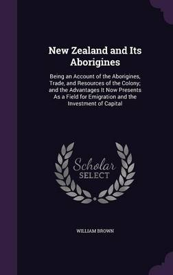 Cover New Zealand and Its Aborigines: Being an Account of the Aborigines, Trade, and Resources of the Colony; And the Advantages It Now Presents as a Field for Emigration and the Investment of Capital