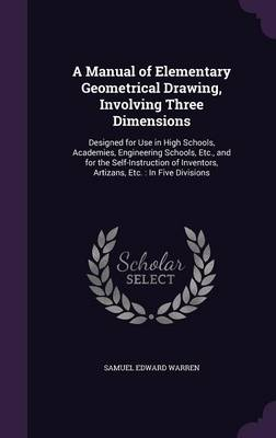 Cover A Manual of Elementary Geometrical Drawing, Involving Three Dimensions: Designed for Use in High Schools, Academies, Engineering Schools, Etc., and for the Self-Instruction of Inventors, Artizans, Etc.: In Five Divisions