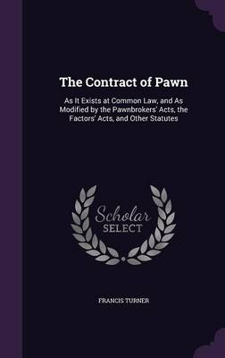 Cover The Contract of Pawn: As It Exists at Common Law, and as Modified by the Pawnbrokers' Acts, the Factors' Acts, and Other Statutes