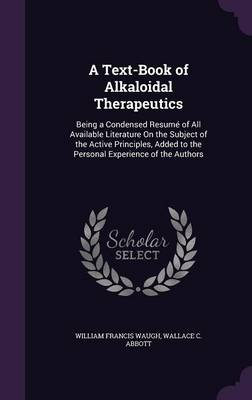 Cover A Text-Book of Alkaloidal Therapeutics: Being a Condensed Resume of All Available Literature on the Subject of the Active Principles, Added to the Personal Experience of the Authors