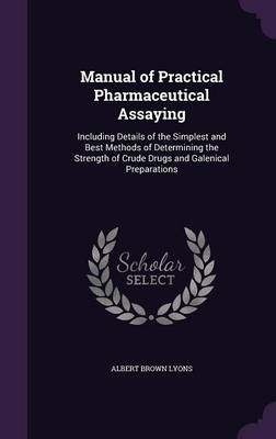 Cover Manual of Practical Pharmaceutical Assaying: Including Details of the Simplest and Best Methods of Determining the Strength of Crude Drugs and Galenical Preparations