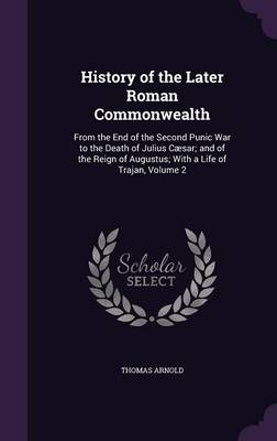Cover History of the Later Roman Commonwealth: From the End of the Second Punic War to the Death of Julius Caesar; And of the Reign of Augustus; With a Life of Trajan, Volume 2
